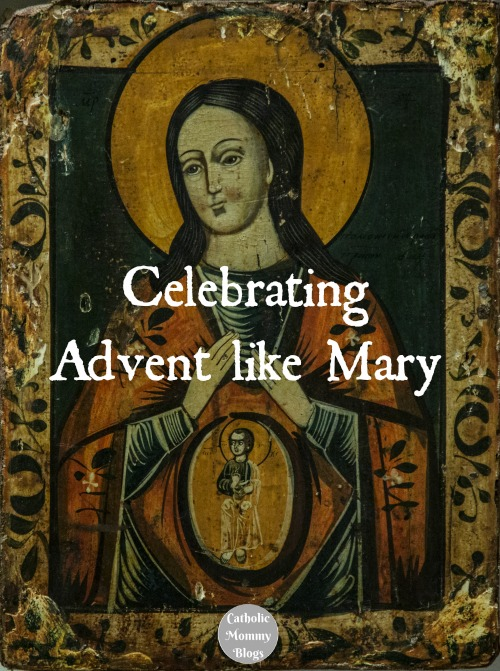 Celebrating Advent like the Virgin Mary, Mother of God. at Catholic Mommy Blogs